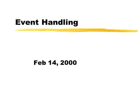Event Handling Feb 14, 2000. Event Model Revisited zRecall that a component can fire an event. zEach type of event is defined as a distinct class. zAn.
