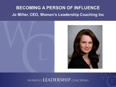 Copyright 2009, Women's Leadership Coaching Inc. 1 BECOMING A PERSON OF INFLUENCE Jo Miller, CEO, Women's Leadership Coaching Inc.