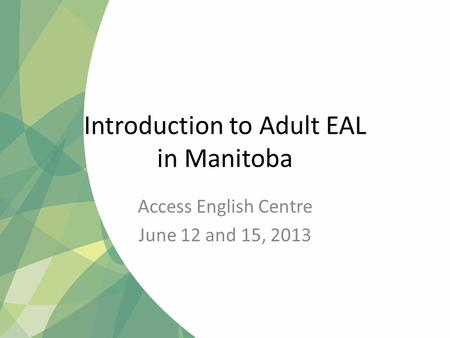 Introduction to Adult EAL in Manitoba Access English Centre June 12 and 15, 2013.