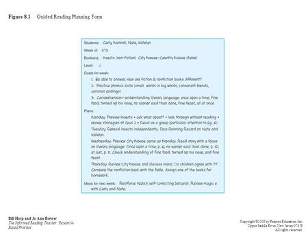 Figure 8.1 Guided Reading Planning Form Bill Harp and Jo Ann Brewer The Informed Reading Teacher: Research- Based Practice Copyright ©2005 by Pearson Education,