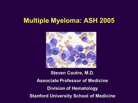Multiple Myeloma: ASH 2005 Steven Coutre, M.D. Associate Professor of Medicine Division of Hematology Stanford University School of Medicine.