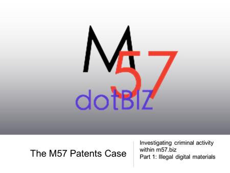 The M57 Patents Case Investigating criminal activity within m57.biz Part 1: Illegal digital materials.