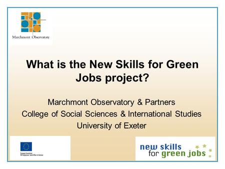 What is the New Skills for Green Jobs project? Marchmont Observatory & Partners College of Social Sciences & International Studies University of Exeter.