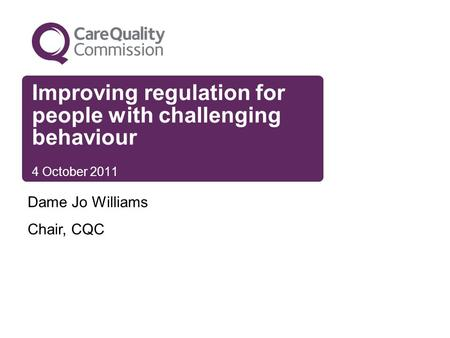 Improving regulation for people with challenging behaviour 4 October 2011 Dame Jo Williams Chair, CQC.