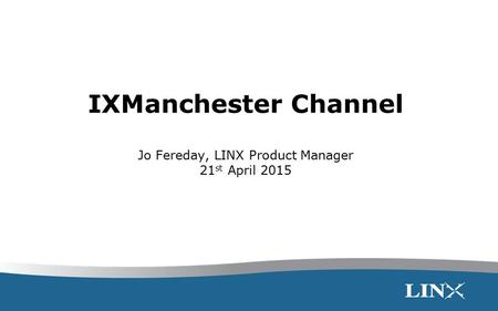 IXManchester Channel Jo Fereday, LINX Product Manager 21 st April 2015.