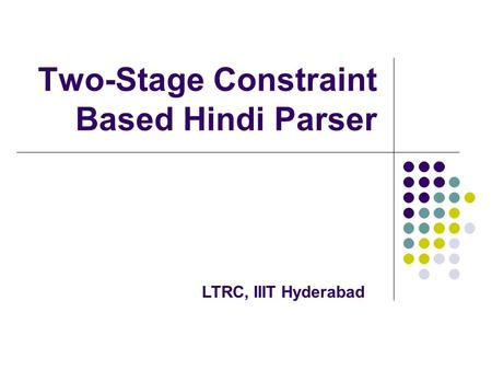 Two-Stage Constraint Based Hindi Parser LTRC, IIIT Hyderabad.