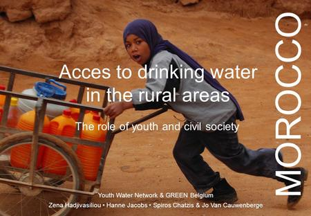 Acces to drinking water in the rural areas The role of youth and civil society Youth Water Network & GREEN Belgium Zena Hadjivasiliou Hanne Jacobs Spiros.