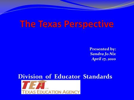 Presented by: Sandra Jo Nix April 17, 2010 Division of Educator Standards.