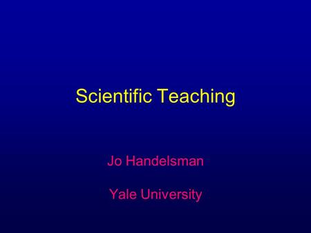 Scientific Teaching Jo Handelsman Yale University.