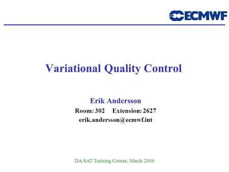 DA/SAT Training Course, March 2006 Variational Quality Control Erik Andersson Room: 302 Extension: 2627