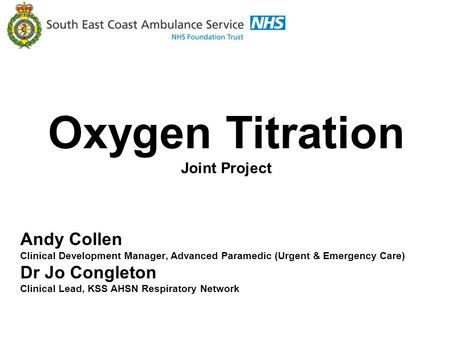 Kent Surrey Sussex Academic Health Science Respiratory Network Oxygen Titration Joint Project Andy Collen Clinical Development Manager, Advanced Paramedic.