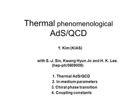 Thermal phenomenological AdS/QCD 1. Thermal AdS/QCD 2. In-medium parameters 3. Chiral phase transition 4. Coupling constants Y. Kim (KIAS) with S.-J. Sin,