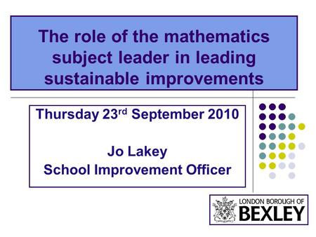 The role of the mathematics subject leader in leading sustainable improvements Thursday 23 rd September 2010 Jo Lakey School Improvement Officer.