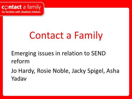 Contact a Family Emerging issues in relation to SEND reform Jo Hardy, Rosie Noble, Jacky Spigel, Asha Yadav.
