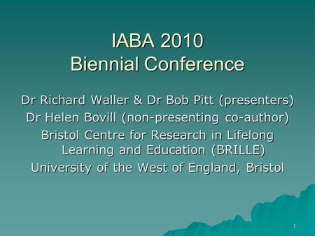1 IABA 2010 Biennial Conference Dr Richard Waller & Dr Bob Pitt (presenters) Dr Helen Bovill (non-presenting co-author) Bristol Centre for Research in.