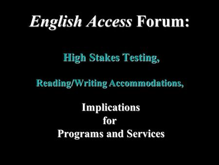 English Access Forum: High Stakes Testing, Reading/Writing Accommodations, Implications for Programs and Services Programs and Services.