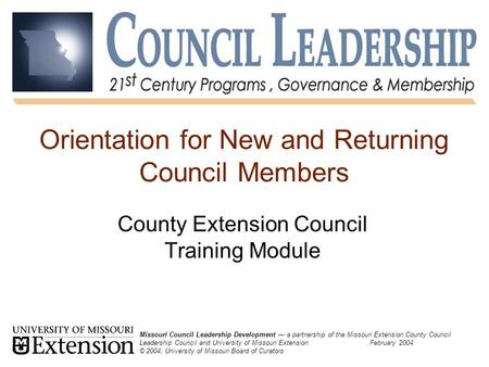 Orientation for New and Returning Council Members County Extension Council Training Module Missouri Council Leadership Development — a partnership of the.