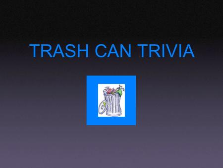 TRASH CAN TRIVIA. This state was originally an independent rebublic Georgia Oregon Texas 5.