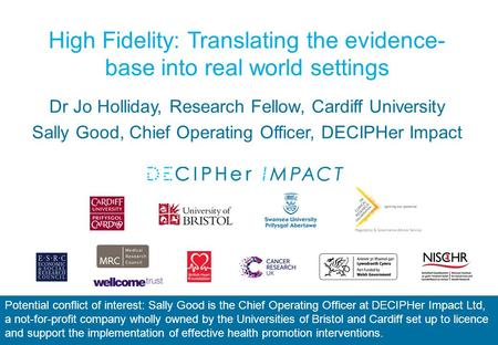 High Fidelity: Translating the evidence- base into real world settings Dr Jo Holliday, Research Fellow, Cardiff University Sally Good, Chief Operating.