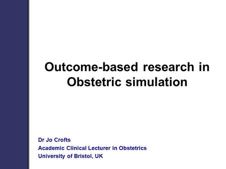 Outcome-based research in Obstetric simulation Dr Jo Crofts Academic Clinical Lecturer in Obstetrics University of Bristol, UK.