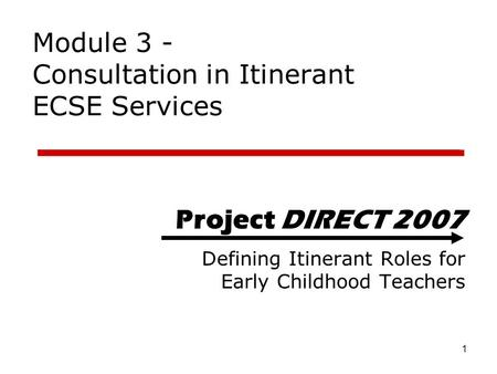 1 Project DIRECT 2007 Defining Itinerant Roles for Early Childhood Teachers Module 3 - Consultation in Itinerant ECSE Services.