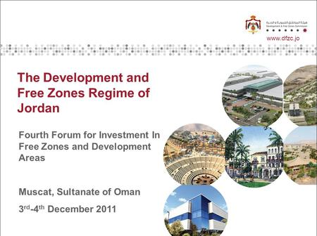 Www.dzc.jo www.dfzc.jo The Development and Free Zones Regime of Jordan Fourth Forum for Investment In Free Zones and Development Areas Muscat, Sultanate.