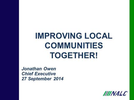 Jonathan Owen Chief Executive 27 September 2014 IMPROVING LOCAL COMMUNITIES TOGETHER!
