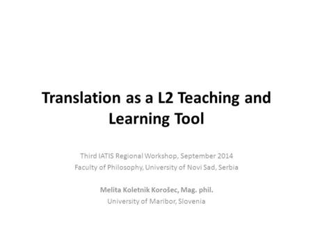 Translation as a L2 Teaching and Learning Tool Third IATIS Regional Workshop, September 2014 Faculty of Philosophy, University of Novi Sad, Serbia Melita.
