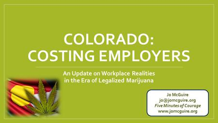 COLORADO: COSTING EMPLOYERS An Update on Workplace Realities in the Era of Legalized Marijuana Jo McGuire Five Minutes of Courage