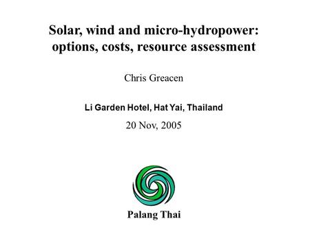Chris Greacen Li Garden Hotel, Hat Yai, Thailand 20 Nov, 2005 Solar, wind and micro-hydropower: options, costs, resource assessment Palang Thai.