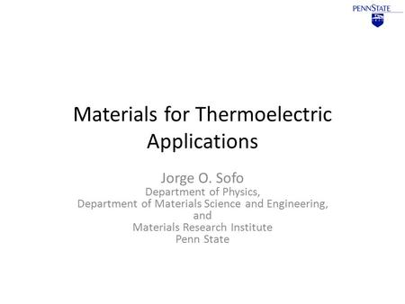 Materials for Thermoelectric Applications Jorge O. Sofo Department of Physics, Department of Materials Science and Engineering, and Materials Research.