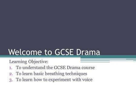 Welcome to GCSE Drama Learning Objective: 1.To understand the GCSE Drama course 2.To learn basic breathing techniques 3.To learn how to experiment with.
