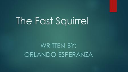 The Fast Squirrel WRITTEN BY: ORLANDO ESPERANZA. Once upon a time their was Twitchy. The squirrel Twitchy ran fast into the forest with a stick. And bombed.
