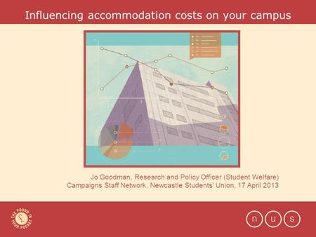 Influencing accommodation costs on your campus Jo Goodman, Research and Policy Officer (Student Welfare) Campaigns Staff Network, Newcastle Students' Union,