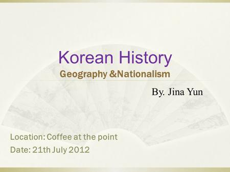Korean History Geography &Nationalism By. Jina Yun Location: Coffee at the point Date: 21th July 2012.