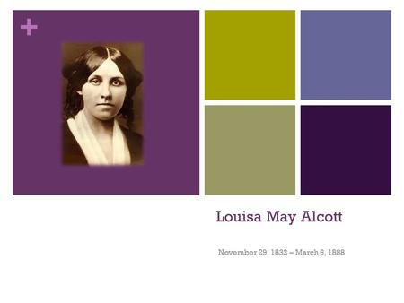 + Louisa May Alcott November 29, 1832 – March 6, 1888.