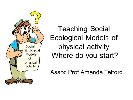 Teaching Social Ecological Models of physical activity Where do you start? Assoc Prof Amanda Telford Social Ecological Models of physical activity.