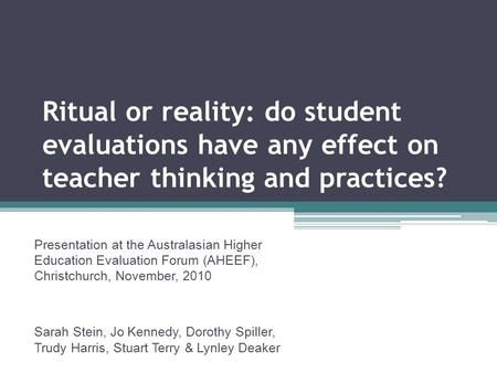 Ritual or reality: do student evaluations have any effect on teacher thinking and practices? Presentation at the Australasian Higher Education Evaluation.