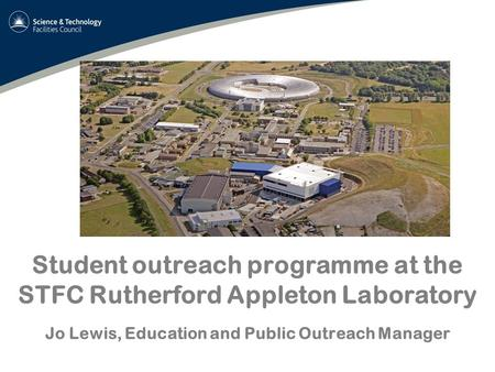 Student outreach programme at the STFC Rutherford Appleton Laboratory Jo Lewis, Education and Public Outreach Manager.
