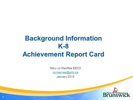 Background Information K-8 Achievement Report Card Mary-Jo MacRae EECD January 2015 1.