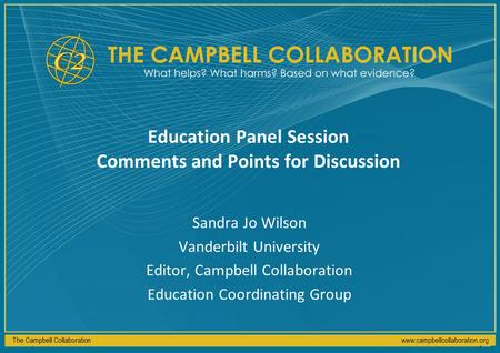 The Campbell Collaborationwww.campbellcollaboration.org Education Panel Session Comments and Points for Discussion Sandra Jo Wilson Vanderbilt University.