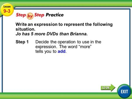 Lesson 9-3 Example 3 9-3 Write an expression to represent the following situation. Jo has 5 more DVDs than Brianna. Step 1Decide the operation to use in.