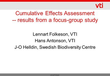 Lennart Folkeson Cumulative Effects Assessment -- results from a focus-group study Lennart Folkeson, VTI Hans Antonson, VTI J-O Helldin, Swedish Biodiversity.