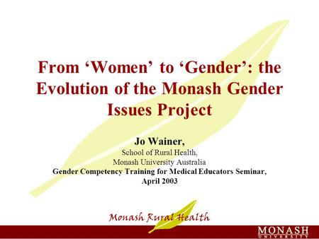 From 'Women' to 'Gender': the Evolution of the Monash Gender Issues Project Jo Wainer, School of Rural Health, Monash University Australia Gender Competency.