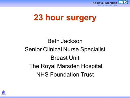 23 hour surgery Beth Jackson Senior Clinical Nurse Specialist Breast Unit The Royal Marsden Hospital NHS Foundation Trust.