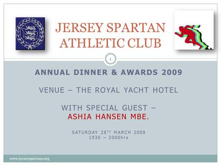 ANNUAL DINNER & AWARDS 2009 VENUE – THE ROYAL YACHT HOTEL WITH SPECIAL GUEST – ASHIA HANSEN MBE. SATURDAY 28 TH MARCH 2009 1930 – 2000hrs JERSEY SPARTAN.