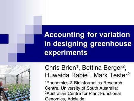 Accounting for variation in designing greenhouse experiments Chris Brien 1, Bettina Berger 2, Huwaida Rabie 1, Mark Tester 2 1 Phenomics & Bioinformatics.