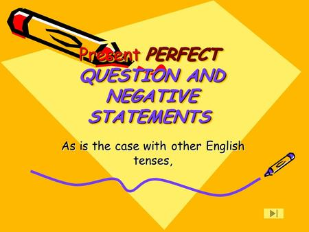 PERFECT Present QUESTION AND NEGATIVE STATEMENTS PERFECT Present QUESTION AND NEGATIVE STATEMENTS As is the case with other English tenses,