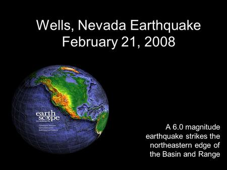 Wells, Nevada Earthquake February 21, 2008 A 6.0 magnitude earthquake strikes the northeastern edge of the Basin and Range.