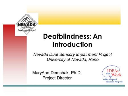 Nevada Dual Sensory Impairment Project University of Nevada, Reno MaryAnn Demchak, Ph.D. Project Director Deafblindness: An Introduction.